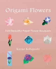Origami Flowers : Fold Beautiful Paper Flower Bouquets, Paperback Book