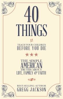 40 Things to Teach Your Children Before You Die : The Simple American Truths About Life, Family & Faith, Paperback Book