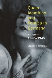 Queer Identities and Politics in Germany - A History, 1880-1945, Hardback Book