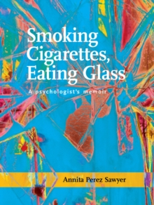 Smoking Cigarettes, Eating Glass : A Psychologist's Memoir, Paperback Book