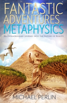 Fantastic Adventures in Metaphysics : An Extraordinary Journey into the Nature of Reality, Paperback Book