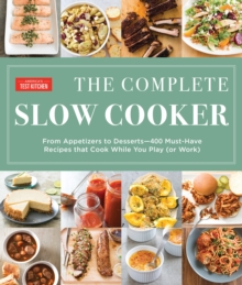 The Complete Slow Cooker : From Appetizers to Desserts - 400 Must-Have Recipes That Cook While You Play (or Work), Paperback Book