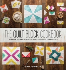 The Quilt Block Cookbook : 50 Block Recipes, 7 Sampler Quilts, Endless Possibilities, Hardback Book