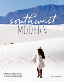Southwest Modern : From Marfa to New Mexico: 18 Travel-Inspired Quilts, Paperback Book