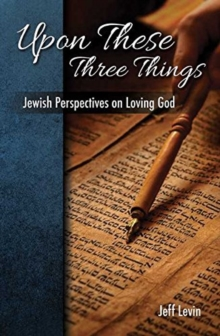 Upon These Three Things : Jewish Perspectives on Loving God, Hardback Book
