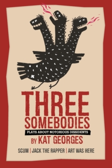 Three Somebodies: Plays about Notorious Dissidents : SCUM | Jack the Rapper | Art Was Here, Paperback Book