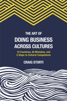 The Art of Doing Business Across Cultures : 10 Countries, 50 Mistakes, and 5 Steps to Cultural Competence, Paperback Book