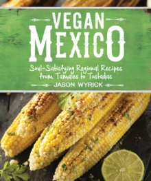 Vegan Mexico : Soul-Satisfying Regional Recipes from Tamales to Tostadas, Paperback / softback Book