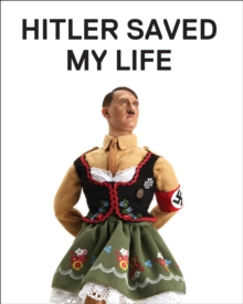 Hitler Saved My Life : WARNING - This book makes jokes about the Third Reich, the Reign of Terror, World War I, cancer, Millard Fillmore, Chernobyl, and features a full-frontal nude photograph of an u, Hardback Book