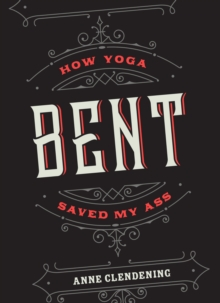 Bent : How Yoga Saved My Ass, Paperback Book