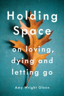 Holding Space : On Loving, Dying, and Letting Go, Paperback Book