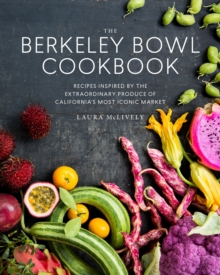 The Berkeley Bowl Cookbook : Recipes Inspired by the Extraordinary Produce of California's Most Iconic Market, Hardback Book