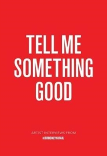 Tell Me Something Good : Artist Interviews from The Brooklyn Rail, Paperback Book