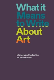 What it Means to Write About Art : Interviews with Art Critics, Paperback / softback Book