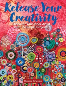 Release Your Creativity : Discover Your Inner Artist with 15 Simple Painting Projects, Paperback / softback Book