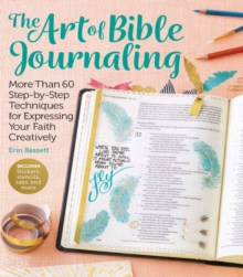 Art of Bible Journaling : More Than 60 Step-by-Step Techniques for Expressing Your Faith Creatively, Paperback Book