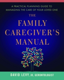 The Family Caregiver's Manual : A Practical Planning Guide to Managing the Care of Your Loved One, Paperback Book