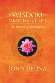 The Wisdom of a Meaningful Life : The Essence of Mindfulness, Paperback Book