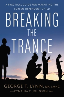Breaking the Trance : A Practical Guide for Parenting the Screen-Dependent Child, Paperback Book