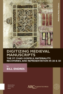 Digitizing Medieval Manuscripts : The St. Chad Gospels, Materiality, Recoveries, and Representation in 2D & 3D, PDF eBook