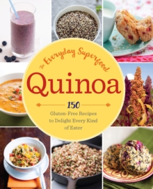 Quinoa: The Everyday Superfood : 150 Gluten-Free Recipes to Delight Every Kind of Eater, Paperback Book