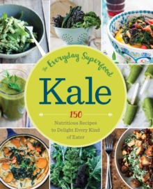 Kale: The Everyday Superfood : 150 Nutritious Recipes to Delight Every Kind of Eater, Paperback / softback Book