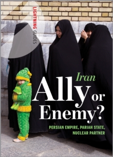 Iran : Ally or Enemy? Persian Empire, Pariah State, Nuclear Partner, Paperback Book