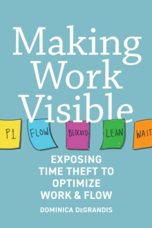 Making Work Visible : Exposing Time Theft to Optimize Workflow, Paperback Book