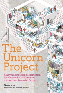 The Unicorn Project : A Novel about Developers, Digital Disruption, and Thriving in the Age of Data, Hardback Book