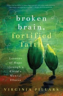 Broken Brain, Fortified Faith : Lessons of Hope Through a Child's Mental Illness, Paperback Book