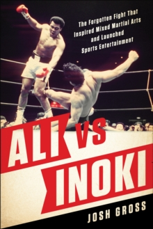 Ali vs. Inoki : The Forgotten Fight That Inspired Mixed Martial Arts and Launched Sports Entertainment, Paperback Book