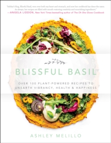 Blissful Basil : Over 100 Plant-Powered Recipes to Unearth Vibrancy, Health, and Happiness, Paperback Book