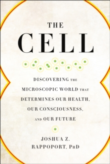 The Cell : Discovering the Microscopic World that Determines Our Health, Our Consciousness, and Our Future, Paperback Book