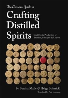 The Artisan's Guide to Crafting Distilled Spirits : Small-Scale Production of Brandies, Schnapps and Liquors, Hardback Book