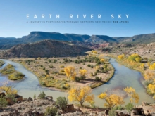 Earth River Sky : A Journey in Photographs Through Northern New Mexico, Hardback Book