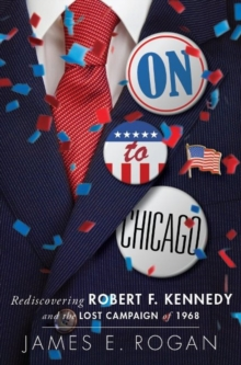 On to Chicago : Rediscovering Robert F. Kennedy and the Lost Campaign of 1968, Hardback Book