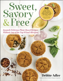 Sweet, Savory, and Free : Insanely Delicious Plant-Based Recipes without Any of the Top 8 Food Allergens, Paperback Book