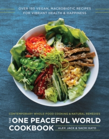 The One Peaceful World Cookbook : Over 150 Vegan, Macrobiotic Recipes for Vibrant Health and Happiness, Paperback Book