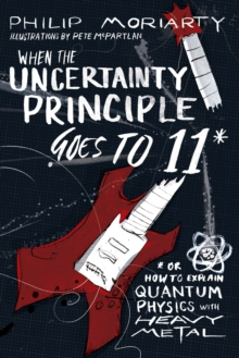 When the Uncertainty Principle Goes to 11 : Or How to Explain Quantum Physics with Heavy Metal, Paperback / softback Book