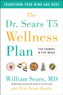 The Dr. Sears T5 Wellness Plan : Transform Your Mind and Body, Five Changes in Five Weeks, Hardback Book