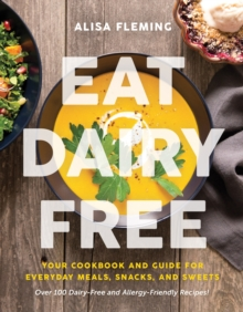 Eat Dairy Free : Your Essential Cookbook for Everyday Meals, Snacks, and Sweets, Paperback Book
