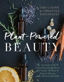 Plant-Powered Beauty : The Essential Guide to Using Natural Ingredients for Health, Wellness, and Personal Skincare (with 50-plus Recipes), Paperback Book