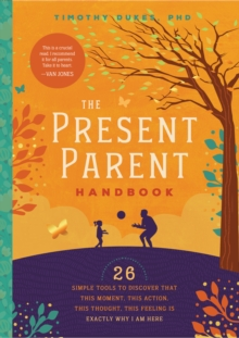 The Present Parent Handbook : 26 Simple Tools to Discover that This Moment, This Action, This Thought, This Feeling Is Exactly Why I Am Here, Paperback Book