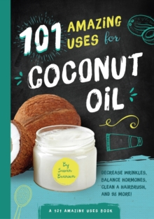 101 Amazing Uses for Coconut Oil : Decrease Wrinkles, Balance Hormones, Clean a Hairbrush, and 98 More!, Paperback / softback Book