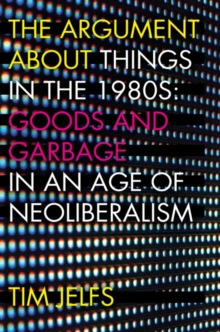 The Argument about Things in the 1980s : Goods and Garbage in an Age of Neoliberalism, Hardback Book