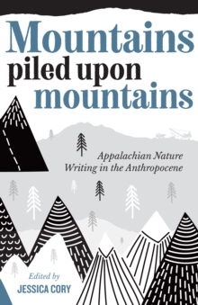 Mountains Piled Upon Mountains : Appalachian Nature Writing in the Anthropocene, PDF eBook