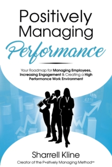 Positively Managing Performance : Your Roadmap for Managing Employees, Increasing Engagement & Creating a High Performance Work Environment, Paperback Book