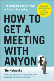 How to Get a Meeting with Anyone : The Untapped Selling Power of Contact Marketing, Paperback Book