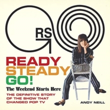 Ready Steady Go! : The Weekend Starts Here: The Definitive Story of the Show That Changed Pop TV, Hardback Book