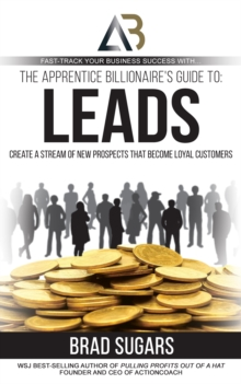 The Apprentice Billionaire's Guide to Leads : Create a Stream of New Prospects that Become Loyal Customers, EPUB eBook